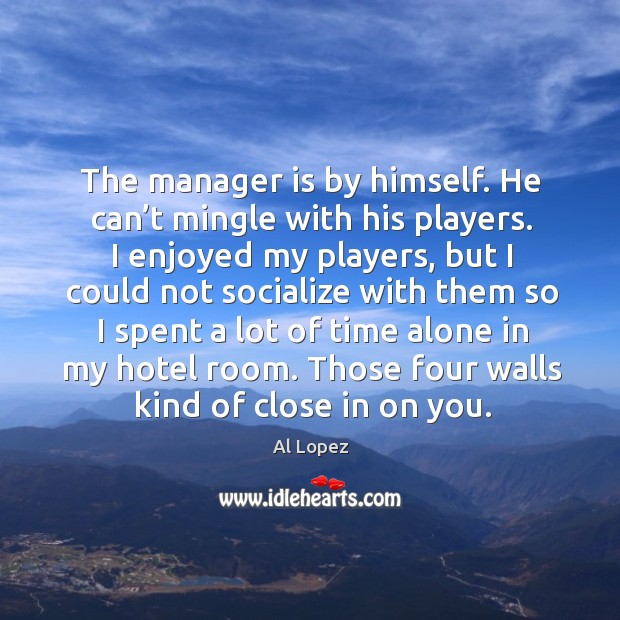 Image, The manager is by himself. He can't mingle with his players. I enjoyed my players
