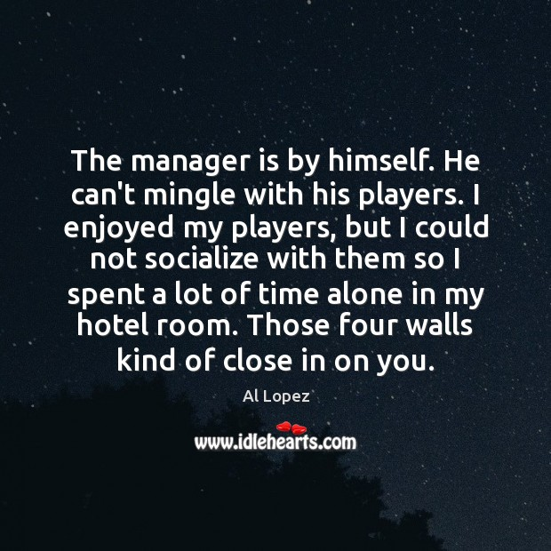 Image, The manager is by himself. He can't mingle with his players. I