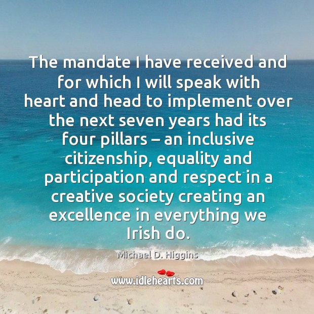 The mandate I have received and for which I will speak with heart and head to implement Michael D. Higgins Picture Quote