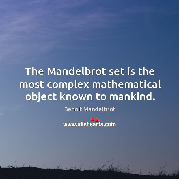 The Mandelbrot set is the most complex mathematical object known to mankind. Benoit Mandelbrot Picture Quote