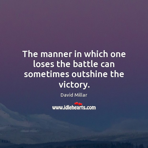The manner in which one loses the battle can sometimes outshine the victory. David Millar Picture Quote