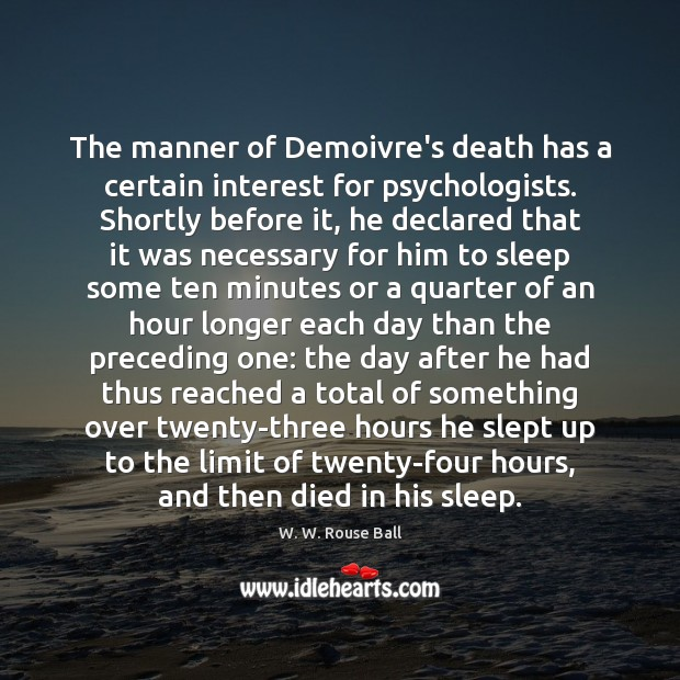The manner of Demoivre's death has a certain interest for psychologists. Shortly Image