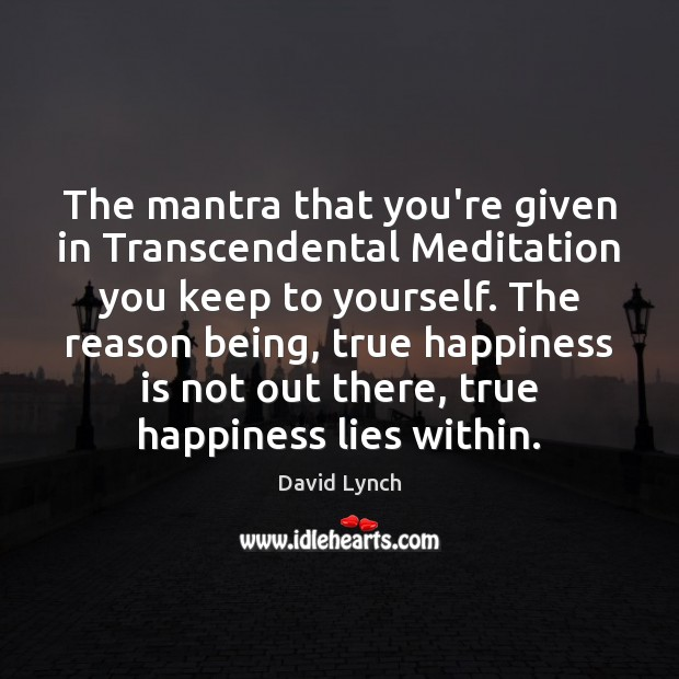 The mantra that you're given in Transcendental Meditation you keep to yourself. David Lynch Picture Quote