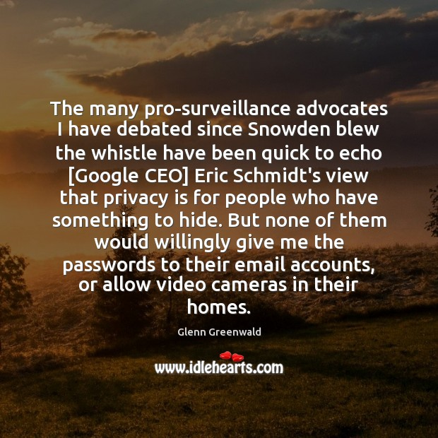 The many pro-surveillance advocates I have debated since Snowden blew the whistle Glenn Greenwald Picture Quote