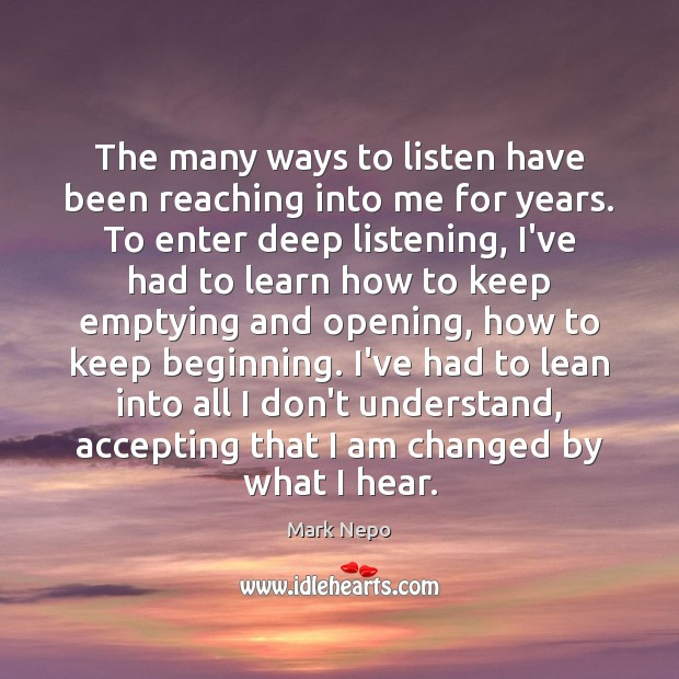 The many ways to listen have been reaching into me for years. Mark Nepo Picture Quote