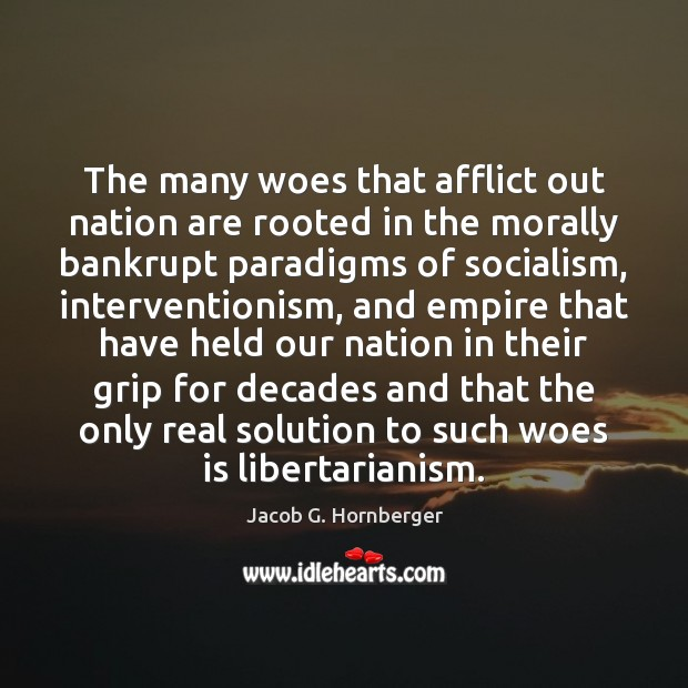 The many woes that afflict out nation are rooted in the morally Jacob G. Hornberger Picture Quote