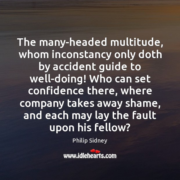 The many-headed multitude, whom inconstancy only doth by accident guide to well-doing! Philip Sidney Picture Quote