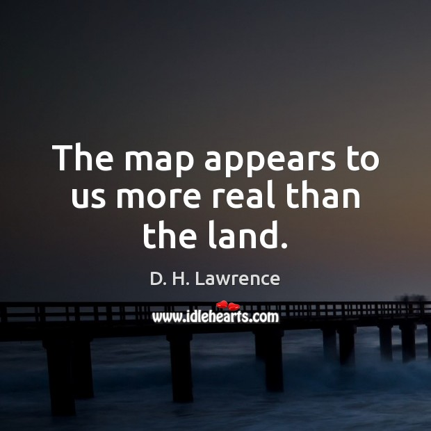 The map appears to us more real than the land. Image