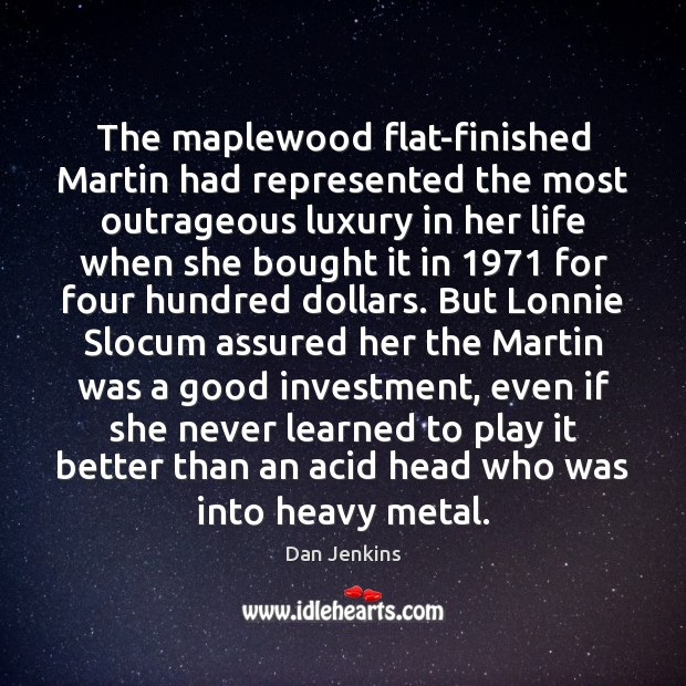 The maplewood flat-finished Martin had represented the most outrageous luxury in her Dan Jenkins Picture Quote