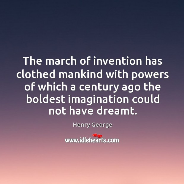 The march of invention has clothed mankind with powers of which a century ago the Henry George Picture Quote