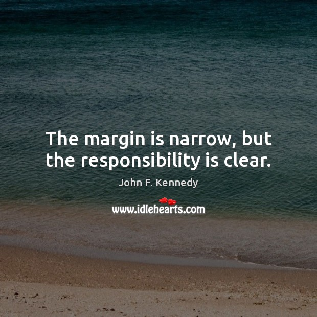 The margin is narrow, but the responsibility is clear. Responsibility Quotes Image