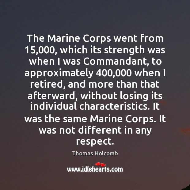 The Marine Corps went from 15,000, which its strength was when I was Image