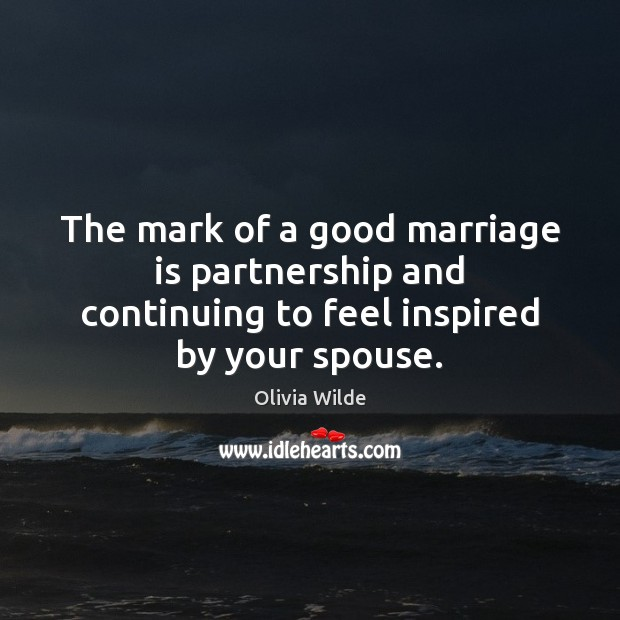 The mark of a good marriage is partnership and continuing to feel inspired by your spouse. Olivia Wilde Picture Quote