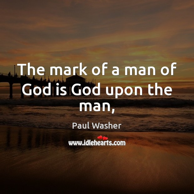 The mark of a man of God is God upon the man, Paul Washer Picture Quote