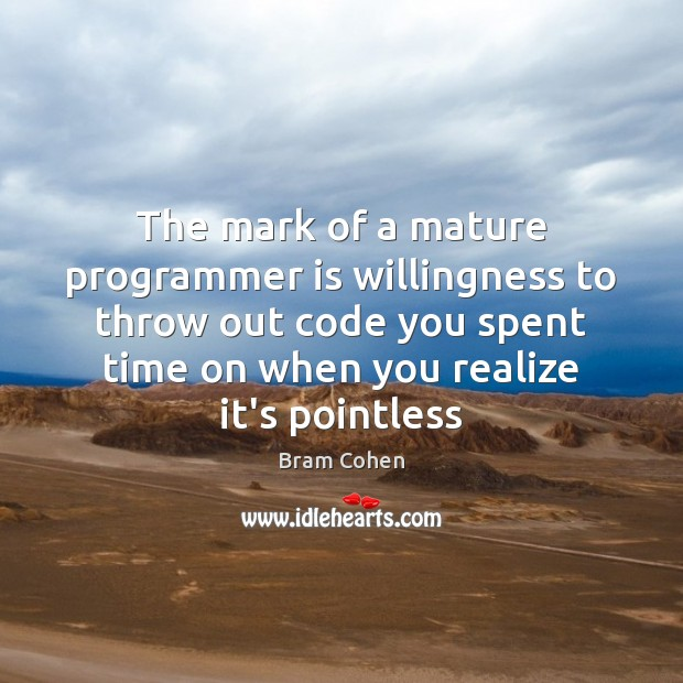 The mark of a mature programmer is willingness to throw out code Bram Cohen Picture Quote