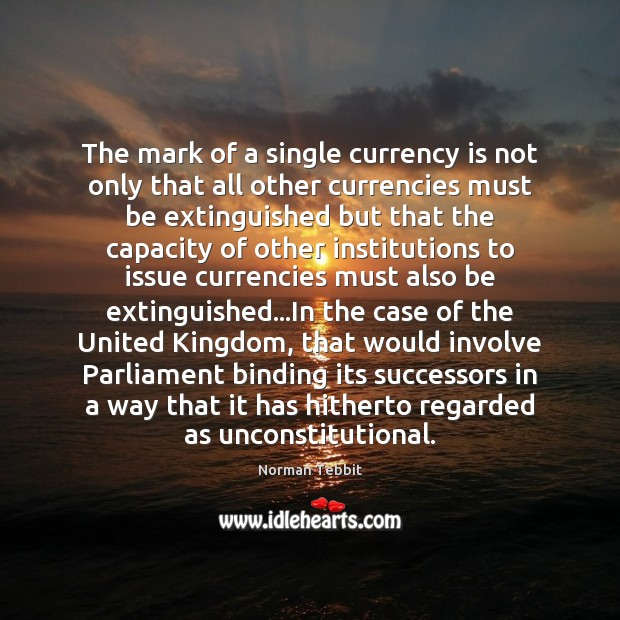 The mark of a single currency is not only that all other Norman Tebbit Picture Quote