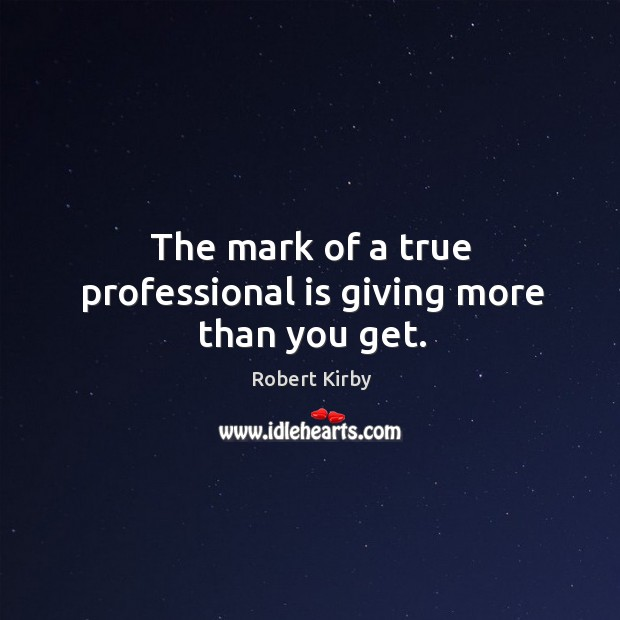 The mark of a true professional is giving more than you get. Image