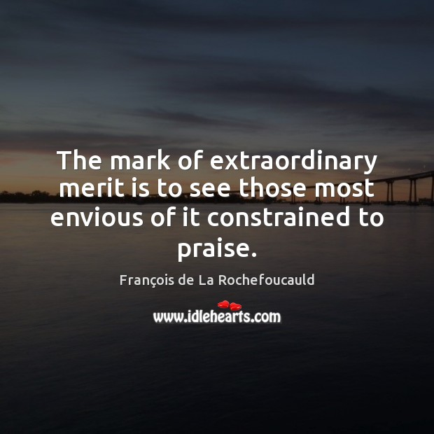 The mark of extraordinary merit is to see those most envious of it constrained to praise. Image
