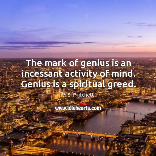 Image, The mark of genius is an incessant activity of mind. Genius is a spiritual greed.