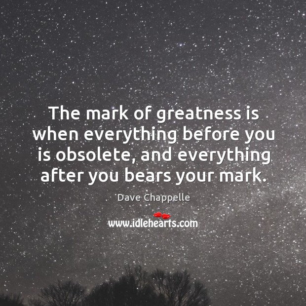The mark of greatness is when everything before you is obsolete, and Dave Chappelle Picture Quote