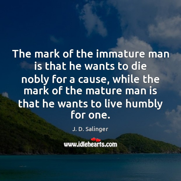 The mark of the immature man is that he wants to die J. D. Salinger Picture Quote