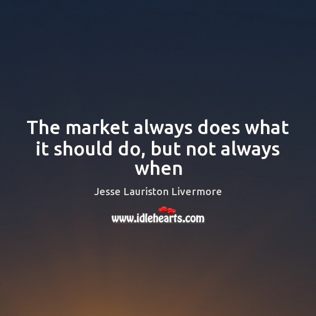The market always does what it should do, but not always when Jesse Lauriston Livermore Picture Quote