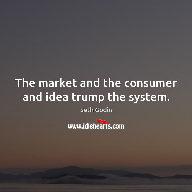 The market and the consumer and idea trump the system. Image