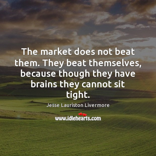 The market does not beat them. They beat themselves, because though they Jesse Lauriston Livermore Picture Quote