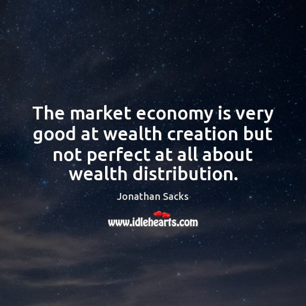 The market economy is very good at wealth creation but not perfect Jonathan Sacks Picture Quote