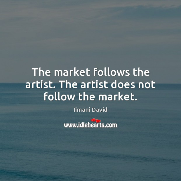 The market follows the artist. The artist does not follow the market. Image