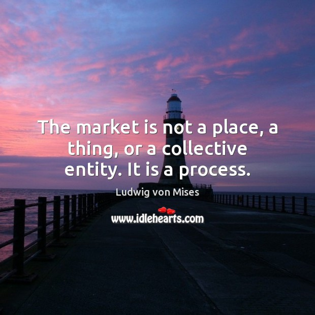 The market is not a place, a thing, or a collective entity. It is a process. Image