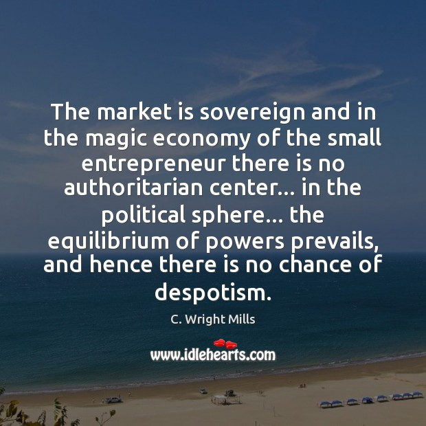 The market is sovereign and in the magic economy of the small C. Wright Mills Picture Quote