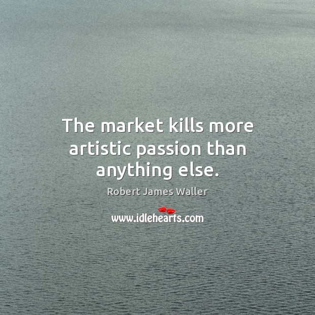 The market kills more artistic passion than anything else. Robert James Waller Picture Quote