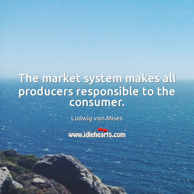 The market system makes all producers responsible to the consumer. Image