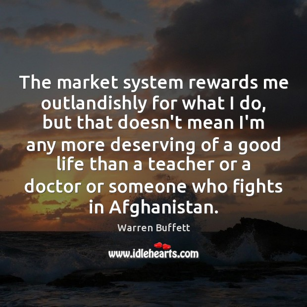 Image about The market system rewards me outlandishly for what I do, but that