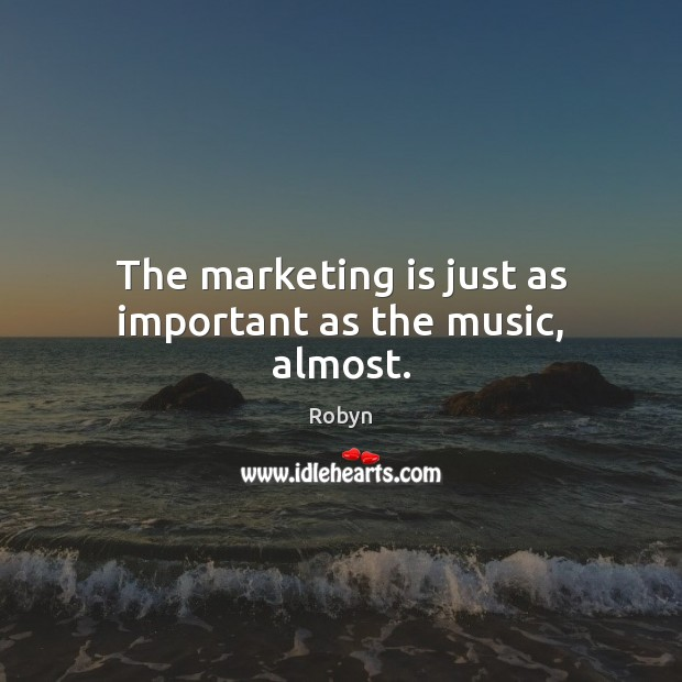 The marketing is just as important as the music, almost. Marketing Quotes