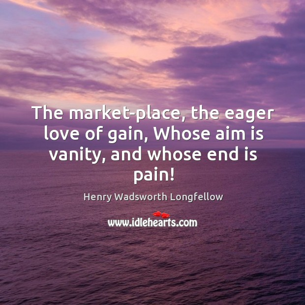 The market-place, the eager love of gain, Whose aim is vanity, and whose end is pain! Image
