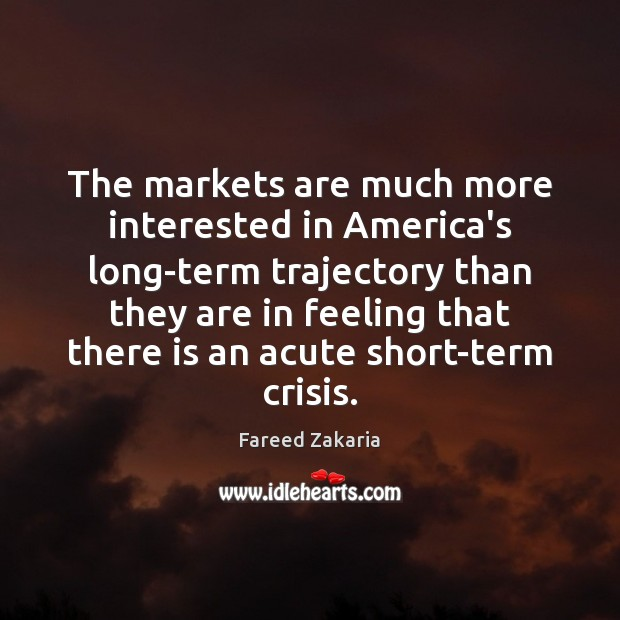 Fareed Zakaria Picture Quote image saying: The markets are much more interested in America's long-term trajectory than they
