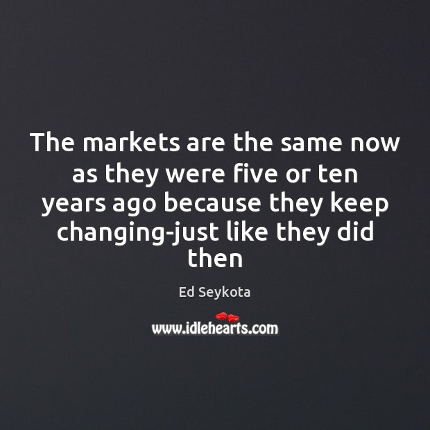 The markets are the same now as they were five or ten Ed Seykota Picture Quote