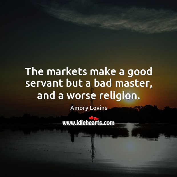 The markets make a good servant but a bad master, and a worse religion. Image
