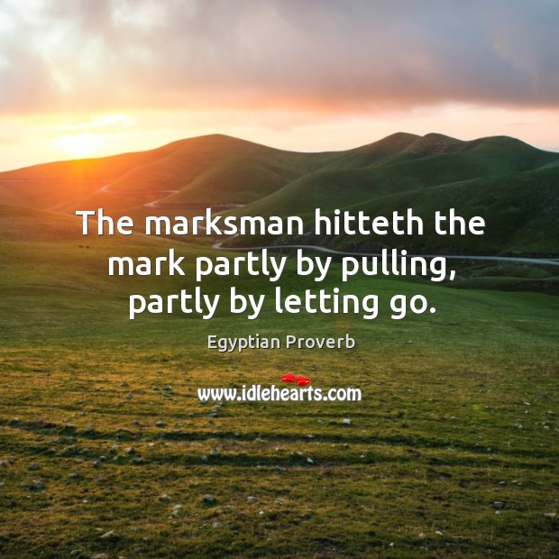 Image, The marksman hitteth the mark partly by pulling, partly by letting go.