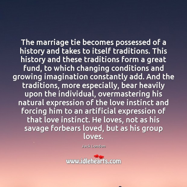 The marriage tie becomes possessed of a history and takes to itself Jack London Picture Quote