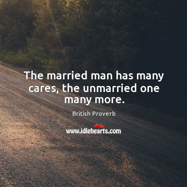 The married man has many cares, the unmarried one many more. Image