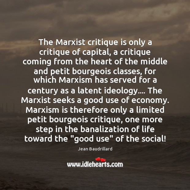 The Marxist critique is only a critique of capital, a critique coming Jean Baudrillard Picture Quote