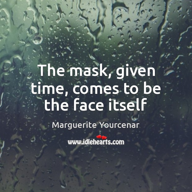 The mask, given time, comes to be the face itself Marguerite Yourcenar Picture Quote