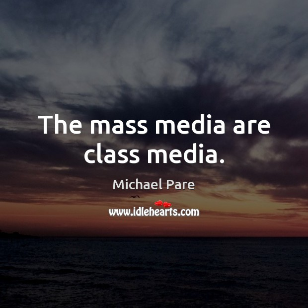 The mass media are class media. Michael Pare Picture Quote
