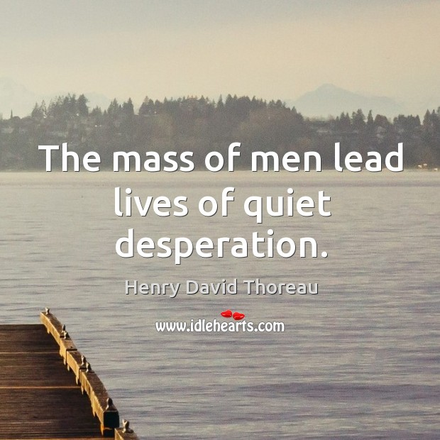 Image, The mass of men lead lives of quiet desperation.