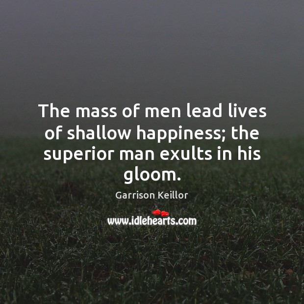 Garrison Keillor Picture Quote image saying: The mass of men lead lives of shallow happiness; the superior man exults in his gloom.