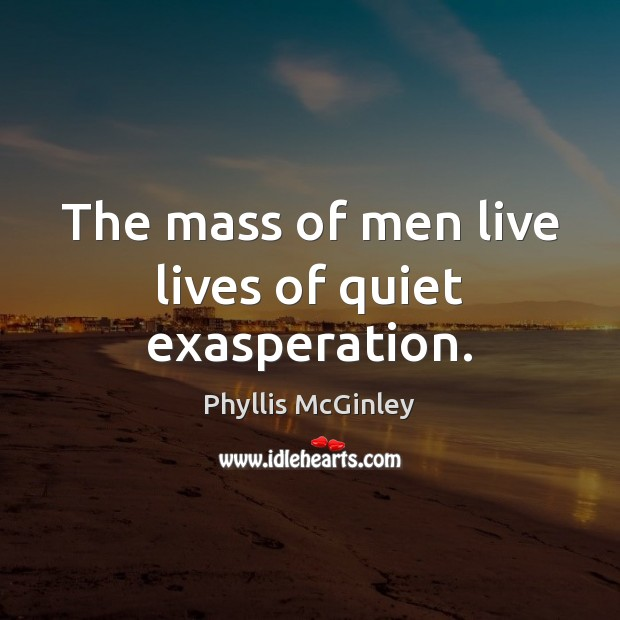 The mass of men live lives of quiet exasperation. Phyllis McGinley Picture Quote