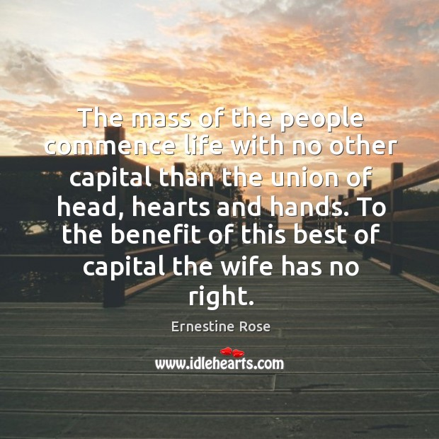The mass of the people commence life with no other capital than the union of head, hearts and hands. Image